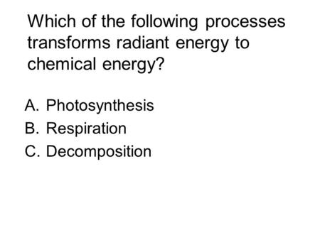 Which of the following processes transforms radiant energy to chemical energy? A.Photosynthesis B.Respiration C.Decomposition.
