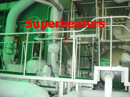 Superheaters. Superheaters ► Superheated steam increases the plant's capacity since each pound of steam contains a higher energy content (BTU) per pound.