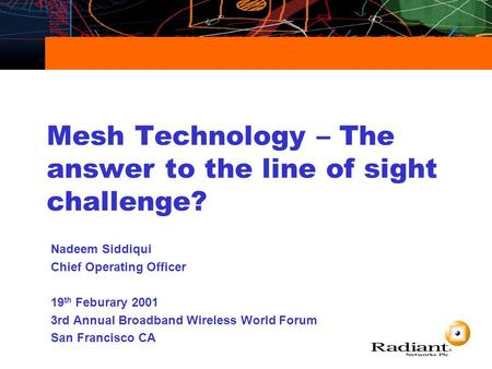 Mesh Technology – The answer to the line of sight challenge? Nadeem Siddiqui Chief Operating Officer 19 th Feburary 2001 3rd Annual Broadband Wireless.