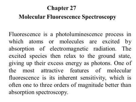 Chapter 27 Molecular Fluorescence Spectroscopy Fluorescence is a photoluminescence process in which atoms or molecules are excited by absorption of electromagnetic.