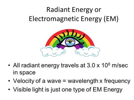 Radiant Energy or Electromagnetic Energy (EM) All radiant energy travels at 3.0 x 10 8 m/sec in space Velocity of a wave = wavelength x frequency Visible.