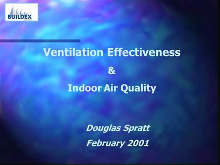 Ventilation Effectiveness & Indoor Air Quality Douglas Spratt February 2001.
