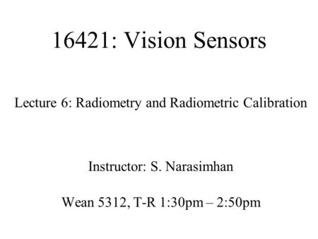 16421: Vision Sensors Lecture 6: Radiometry and Radiometric Calibration Instructor: S. Narasimhan Wean 5312, T-R 1:30pm – 2:50pm.