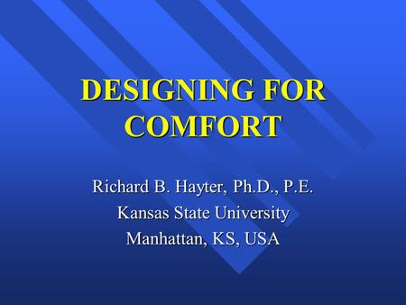 DESIGNING FOR COMFORT Richard B. Hayter, Ph.D., P.E. Kansas State University Manhattan, KS, USA.