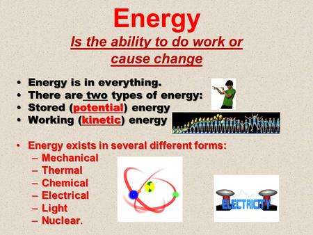 Energy Is the ability to do work or cause change Energy is in everything.Energy is in everything. There are two types of energy:There are two types of.