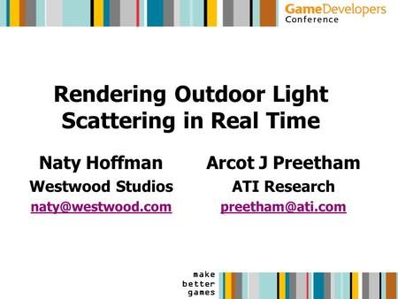Make better games Rendering Outdoor Light Scattering in Real Time Naty Hoffman Westwood Studios Arcot J Preetham ATI Research