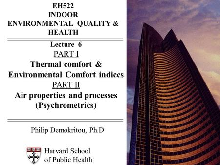 Harvard School of Public Health EH522 INDOOR ENVIRONMENTAL QUALITY & HEALTH Lecture 6 PART I Thermal comfort & Environmental Comfort indices PART II Air.
