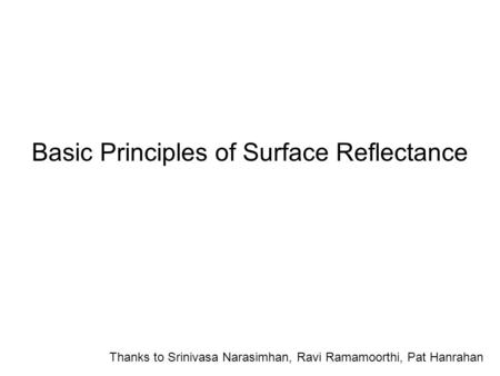 Basic Principles of Surface Reflectance Thanks to Srinivasa Narasimhan, Ravi Ramamoorthi, Pat Hanrahan.