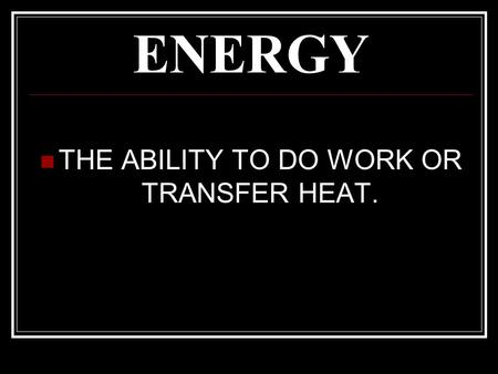 ENERGY THE ABILITY TO DO WORK OR TRANSFER HEAT.. WORK THE ENERGY TRANSFERRED BY A FORCE TO MOVE AN OBJECT Measured in joules (J) Formula for Work: WORK.