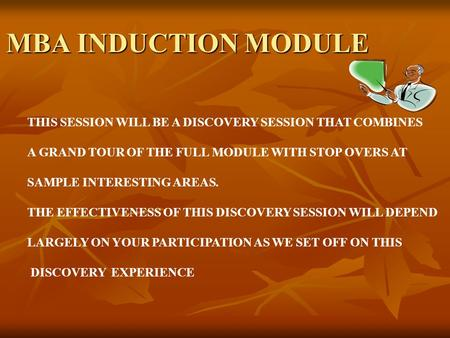 MBA INDUCTION MODULE THIS SESSION WILL BE A DISCOVERY SESSION THAT COMBINES A GRAND TOUR OF THE FULL MODULE WITH STOP OVERS AT SAMPLE INTERESTING AREAS.