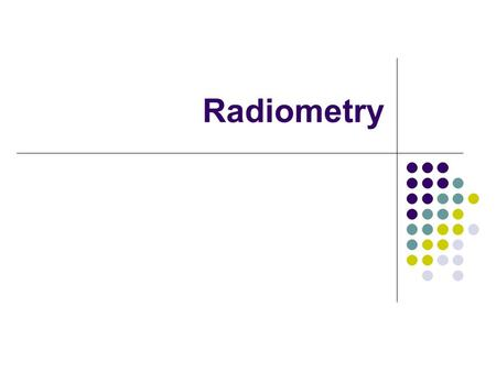 Radiometry. Outline What is Radiometry? Quantities Radiant energy, flux density Irradiance, Radiance Spherical coordinates, foreshortening Modeling surface.