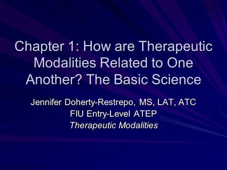 Chapter 1: How are Therapeutic Modalities Related to One Another? The Basic Science Jennifer Doherty-Restrepo, MS, LAT, ATC FIU Entry-Level ATEP Therapeutic.