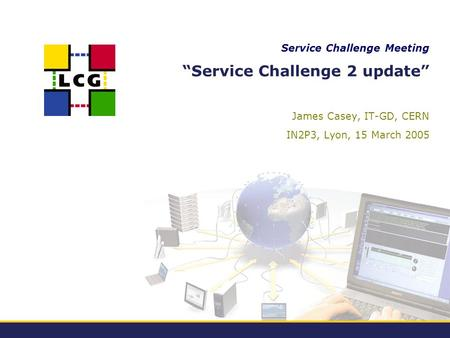 "Service Challenge Meeting ""Service Challenge 2 update"" James Casey, IT-GD, CERN IN2P3, Lyon, 15 March 2005."