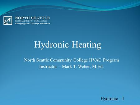 Hydronic Heating North Seattle Community College HVAC Program Instructor – Mark T. Weber, M.Ed. Hydronic - 1.