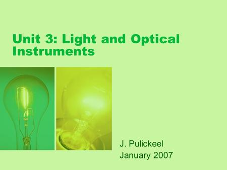 Unit 3: Light and Optical Instruments J. Pulickeel January 2007.