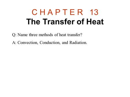 C H A P T E R 13 The Transfer of Heat Q: Name three methods of heat transfer? A: Convection, Conduction, and Radiation.