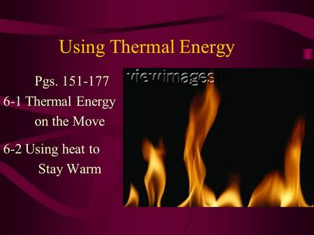 Using Thermal Energy Pgs. 151-177 6-1 Thermal Energy on the Move 6-2 Using heat to Stay Warm.