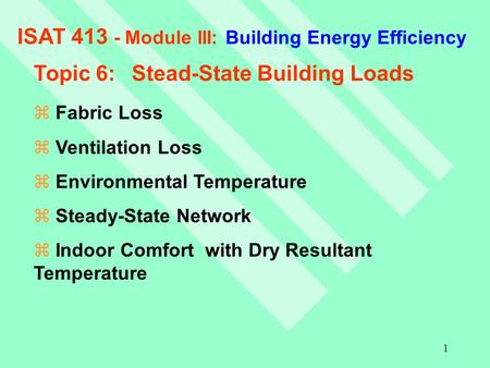 1 ISAT 413 - Module III: Building Energy Efficiency Topic 6:Stead-State Building Loads z Fabric Loss z Ventilation Loss z Environmental Temperature z Steady-State.