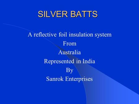 SILVER BATTS A reflective foil insulation system From Australia Represented in India By Sanrok Enterprises.