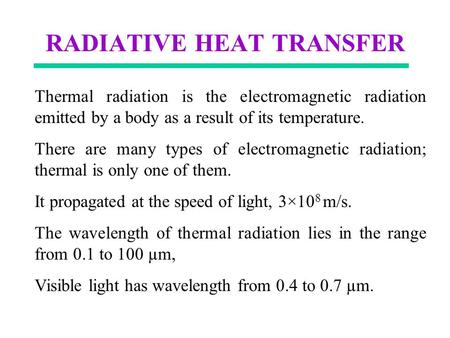 RADIATIVE HEAT TRANSFER Thermal radiation is the electromagnetic radiation emitted by a body as a result of its temperature. There are many types of electromagnetic.