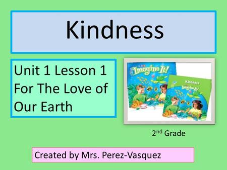 Kindness Unit 1 Lesson 1 For The Love of Our Earth Created by Mrs. Perez-Vasquez 2 nd Grade.