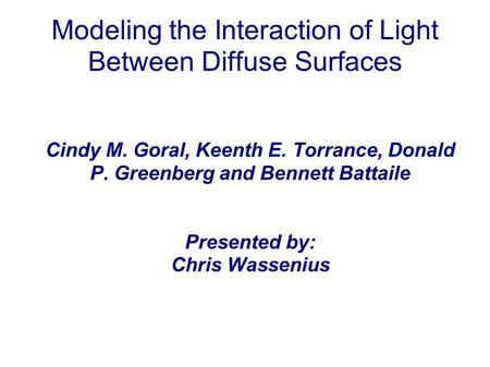 Modeling the Interaction of Light Between Diffuse Surfaces Cindy M. Goral, Keenth E. Torrance, Donald P. Greenberg and Bennett Battaile Presented by: Chris.