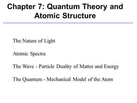 Chapter 7: Quantum Theory and Atomic Structure The Nature of Light Atomic Spectra The Wave - Particle Duality of Matter and Energy The Quantum - Mechanical.