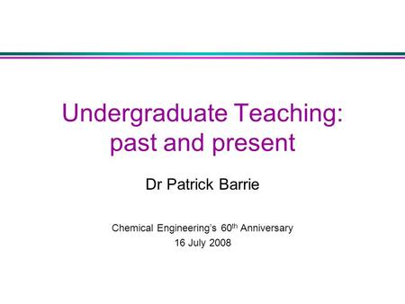 Undergraduate Teaching: past and present Dr Patrick Barrie Chemical Engineering's 60 th Anniversary 16 July 2008.