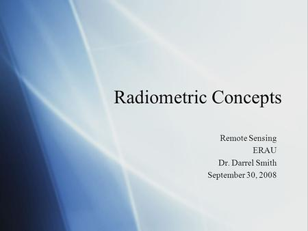 Radiometric Concepts Remote Sensing ERAU Dr. Darrel Smith September 30, 2008 Remote Sensing ERAU Dr. Darrel Smith September 30, 2008.