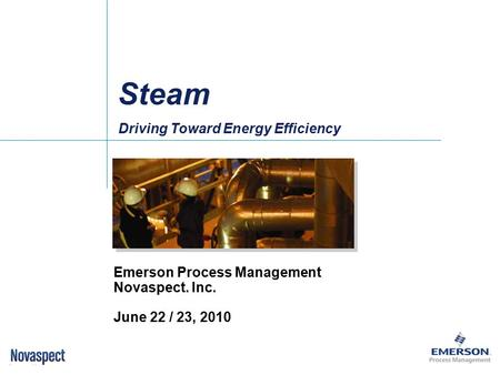 Driving Toward Energy Efficiency Emerson Process Management Novaspect. Inc. June 22 / 23, 2010 Steam.