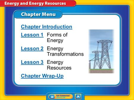 Chapter Menu Chapter Introduction Lesson 1Lesson 1Forms <strong>of</strong> <strong>Energy</strong> Lesson 2Lesson 2Energy Transformations Lesson 3Lesson 3Energy <strong>Resources</strong> Chapter Wrap-Up.