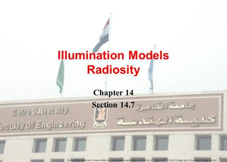 Illumination Models Radiosity Chapter 14 Section 14.7 Some of the material in these slides may have been adapted from University of Virginia, MIT, Colby.