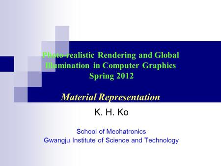 Photo-realistic Rendering and Global Illumination in Computer Graphics Spring 2012 Material Representation K. H. Ko School of Mechatronics Gwangju Institute.