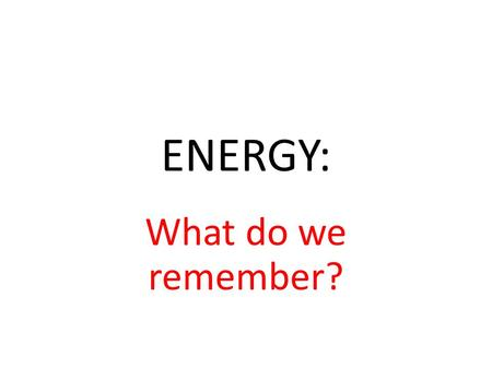 ENERGY: What do we remember?. ENERGY Where is energy found and when? Energy is around you all the time What is energy? Ability to do work When work is.