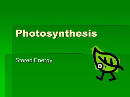 Photosynthesis Stored Energy. What is Photosynthesis?  plants convert the energy of sunlight into the energy in the chemical bonds of carbohydrates –