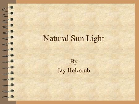 Natural Sun Light By Jay Holcomb. Terms to Understand 4 Radiant Energy--the form of energy which is propagated through space in the form of electromagnetic.