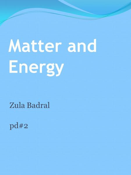 Matter and Energy Zula Badral pd#2. Atoms Atoms are made up of three parts. 1. Protons with a positive charge. 2. Neutrons with no charge. 3.And Electrons.