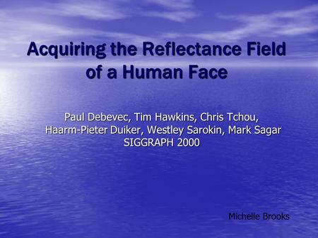 Acquiring the Reflectance Field of a Human Face Paul Debevec, Tim Hawkins, Chris Tchou, Haarm-Pieter Duiker, Westley Sarokin, Mark Sagar Haarm-Pieter Duiker,