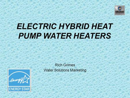 ELECTRIC HYBRID HEAT PUMP WATER HEATERS Rich Grimes Water Solutions Marketing.