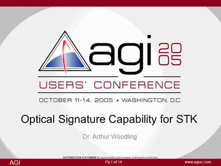 Pg 1 of 14 AGI www.agiuc.com Optical Signature Capability for STK Dr. Arthur Woodling DISTRIBUTION STATEMENT A. Approved for public release; distribution.