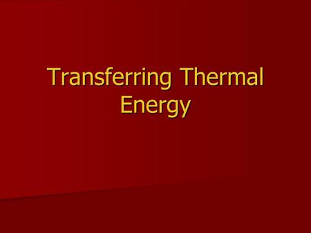 Transferring Thermal Energy. Conduction Thermal energy is transferred from place to place by conduction, convection, and radiation. Thermal energy is.