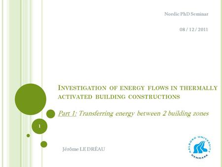 I NVESTIGATION OF ENERGY FLOWS IN THERMALLY ACTIVATED BUILDING CONSTRUCTIONS Part 1: Transferring energy between 2 building zones Nordic PhD Seminar 08.