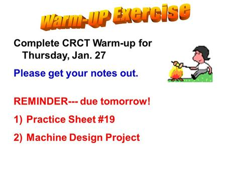 Complete CRCT Warm-up for Thursday, Jan. 27 Please get your notes out. REMINDER--- due tomorrow! 1)Practice Sheet #19 2)Machine Design Project.