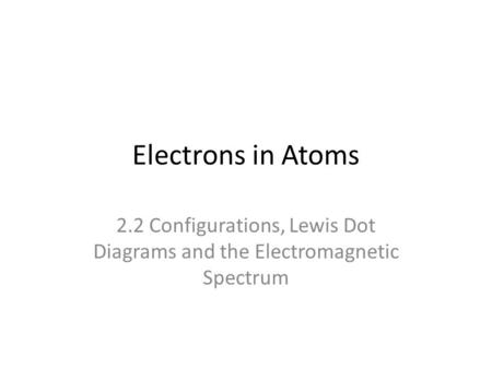 Electrons in Atoms 2.2 Configurations, Lewis Dot Diagrams and the Electromagnetic Spectrum.