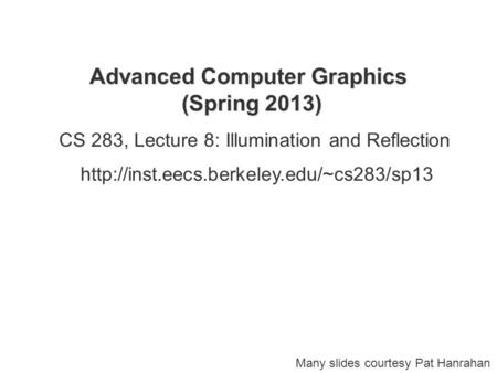 Advanced Computer Graphics (Spring 2013) CS 283, Lecture 8: Illumination and Reflection  Many slides courtesy.