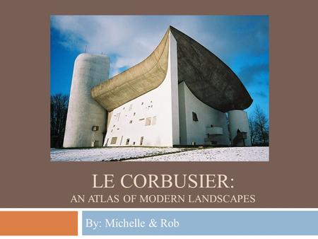 LE CORBUSIER: AN ATLAS OF MODERN LANDSCAPES By: Michelle & Rob.