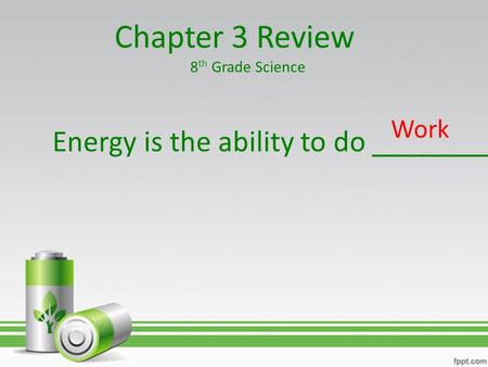 Chapter 3 Review Energy is the ability to do _________ Work