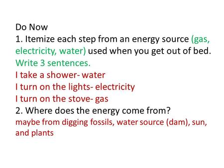 Do Now 1. Itemize each step from an energy source (gas, electricity, water) used when you get out of bed. Write 3 sentences. I take a shower- water I turn.