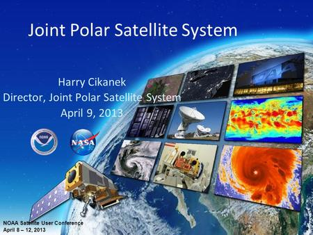 Joint Polar Satellite System Harry Cikanek Director, Joint Polar Satellite System April 9, 2013 NOAA Satellite User Conference April 8 – 12, 2013.