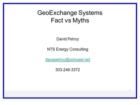 GeoExchange Systems Fact vs Myths David Petroy NTS Energy Consulting 303-246-3372.